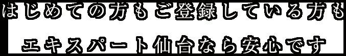 はじめての方もご登録している方もエキスパート仙台なら安心です。